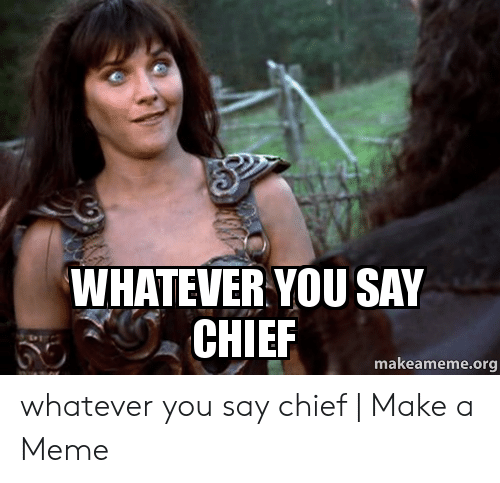 Whatever You Say Chief Makeamemeorg Whatever You Say Chief Make