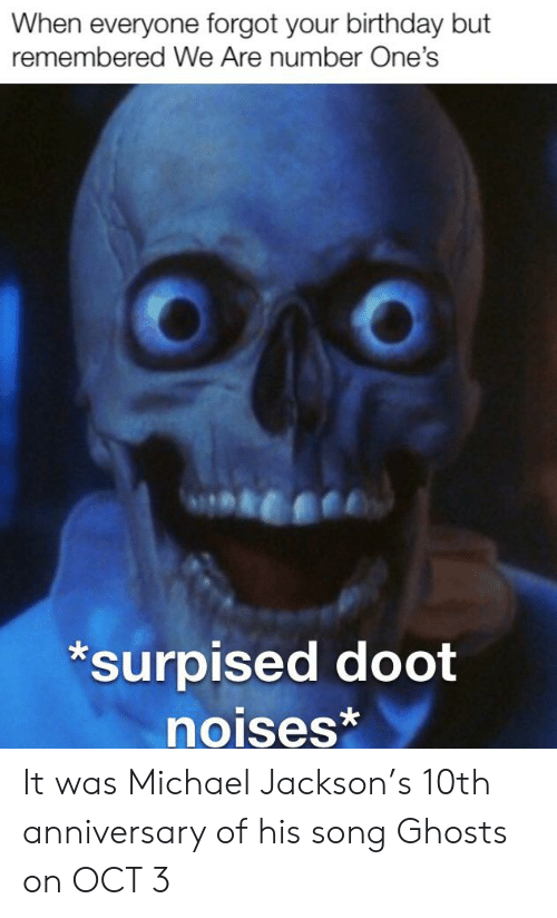 When Everyone Forgot Your Birthday But Remembered We Are Number One S Surpised Doot Noises It Was Michael Jackson S 10th Anniversary Of His Song Ghosts On Oct 3 Birthday Meme On Me Me