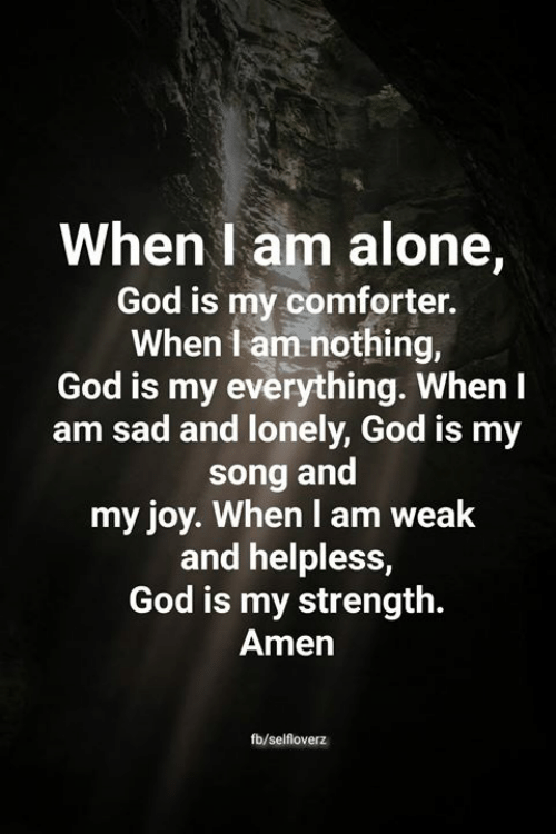 When I Am Alone God Is My Comforter When I Am Nothing God Is My Everything When I Am Sad And Lonely God Is My Song And My Joy When I Am