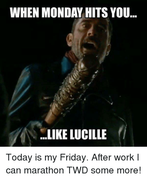When Monday Hits You Like Lucille Today Is My Friday After Work I