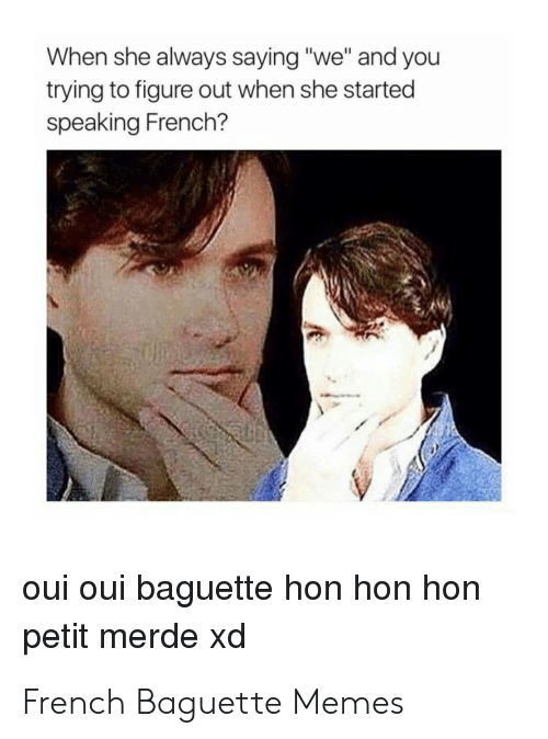 When She Always Saying We And You Trying To Figure Out When She Started Speaking French Oui Oui Baguette Hon Hon Hon Petit Merde Xd French Baguette Memes Meme On Me Me