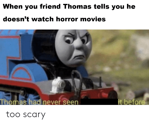 When You Friend Thomas Tells You He Doesn T Watch Horror Movies