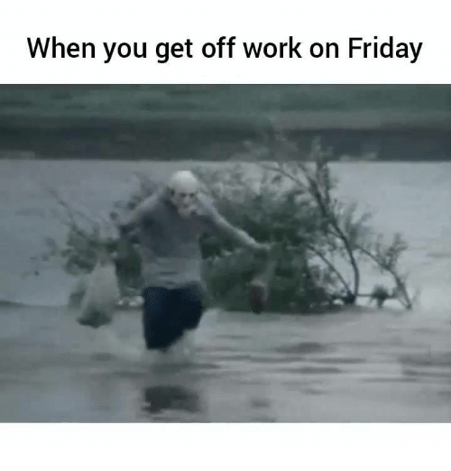 When You Get Off Work On Friday Friday Meme On Me Me