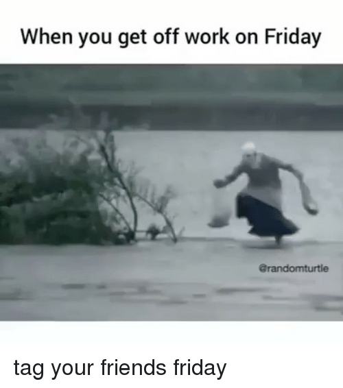 When You Get Off Work On Friday Grandomturtle Tag Your Friends