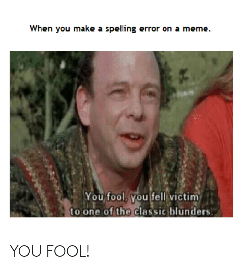 When You Make A Spelling Error On A Meme You Fool You Fell Victim