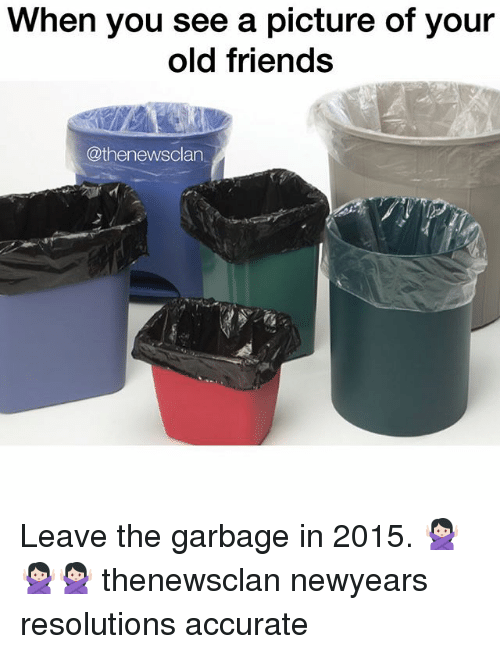 When You See A Picture Of Your Old Friends Leave The Garbage In