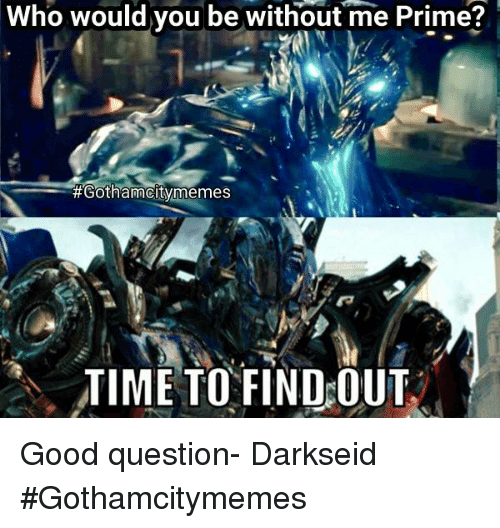 Who Would You Be Without Me Prime Gotham City Memes Time To Find