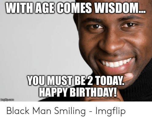 With Age Comes Wisdom You Must Be2 Today Happy Birthday Imgfipcom Black Man Smiling Imgflip Birthday Meme On Me Me