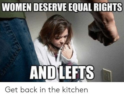 Women Deserve Equal Rights Andlefts Get Back In The Kitchen
