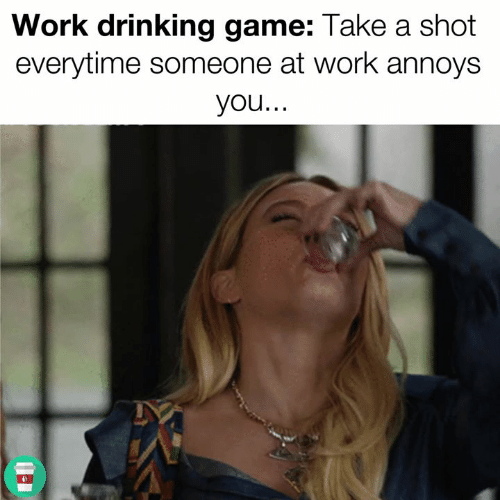 Work Drinking Game Take A Shot Everytime Someone At Work Annoys