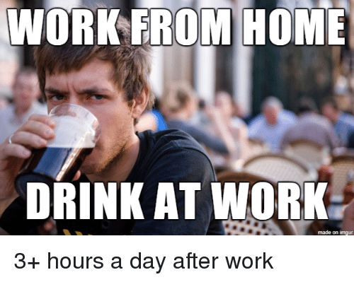 Work Erom Home Drink At Work Made On Imgur 3 Hours A Day After