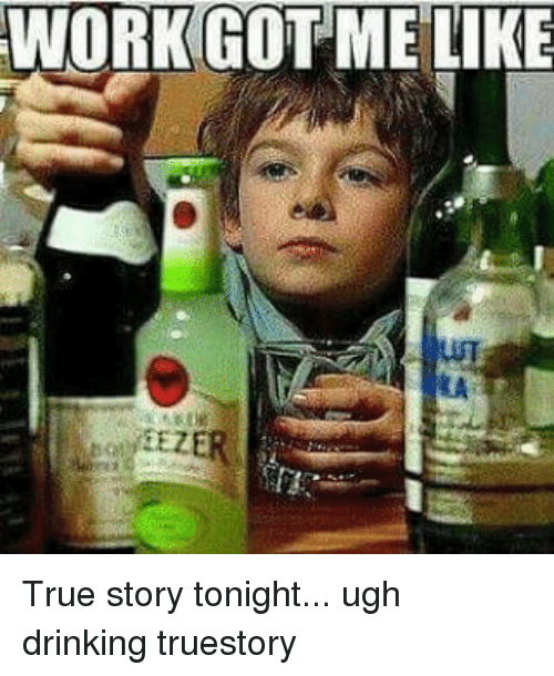Work Got Me Like True Story Tonight Ugh Drinking Truestory