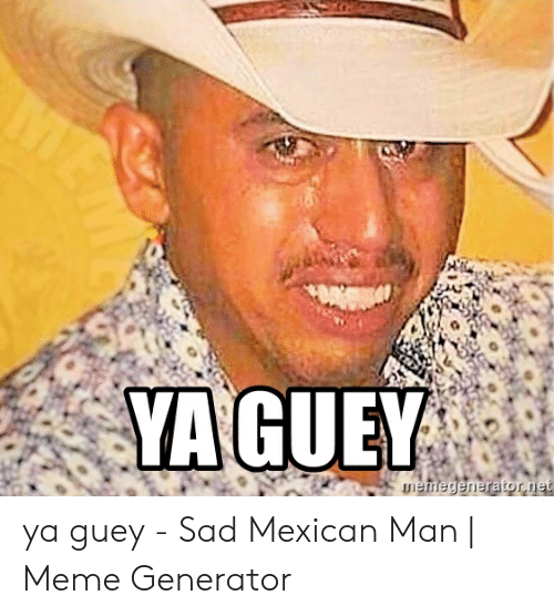 Ya Guey Sad Mexican Man Meme Generator Meme On Me Me