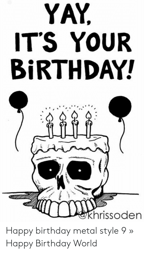 Yay It S Your Birthday Khrissoden Happy Birthday Metal Style 9 Happy Birthday World Birthday Meme On Me Me