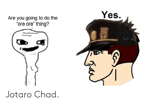 Yes Are You Going To Do The Ora Ora Thing Jotaro Chad Yes Meme