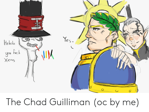Yes Hehele Uck You Xenos The Chad Guilliman Oc By Me Yes Meme On