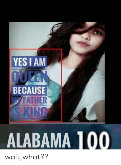 Yes I Am Queen Because Myfather King Alabama 100 Waitwhat