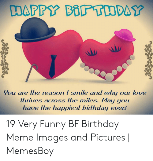 You Are Lhe Reason I Smile And Why Our Love Ihrives Across The Miles May You Have Ihe Happiest Birlhday Ever 19 Very Funny Bf Birthday Meme Images And Pictures Memesboy