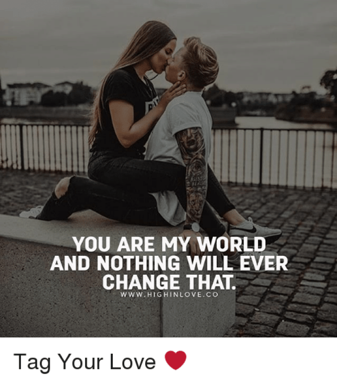 YOU ARE MY WORLD AND NOTHING WILL EVER CHANGE THAT Www HIGHINLOVECO Tag  Your Love ❤️ | Love Meme on ME.ME