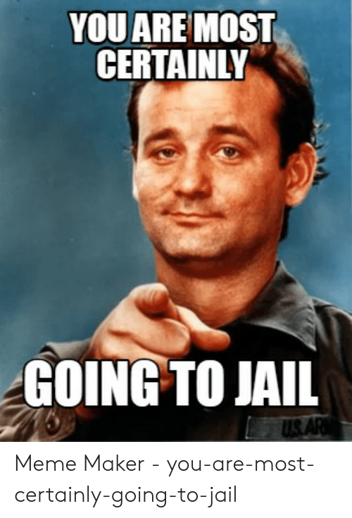 You Aremost Certainly Going To Jail Meme Maker You Are Most