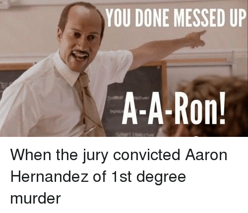 You Done Messed Up A A Ron When The Jury Convicted Aaron