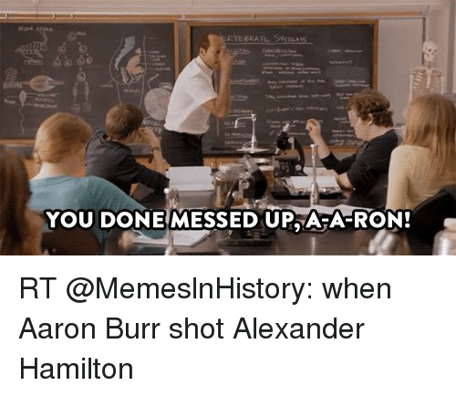 You Done Messed Up Ara Ron Rt When Aaron Burr Shot Alexander