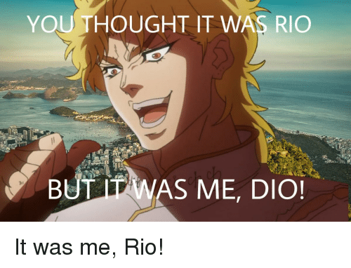 You Thought It Was Rio But It Was Me Dio Anime Meme On Me Me