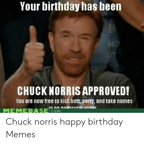 Your Birthday Has Been Chuck Norris Approved You Are Now Free To Kick Butt Party And Take Names Memebolwinular Nrdar Memebase Com Chuck Norris Happy Birthday Memes Birthday Meme On Me Me