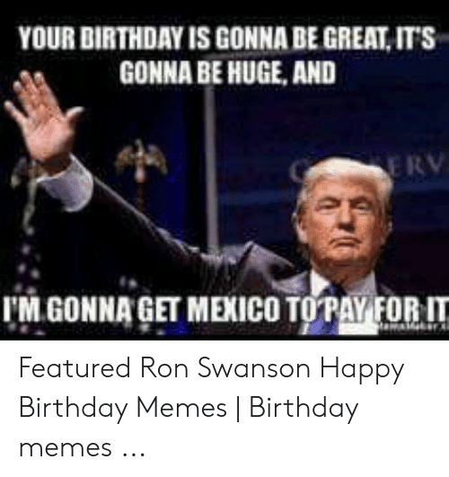 Your Birthday Is Gonna Be Great Its Gonna Be Huge And E Rv M Gonna Get Mexico Topay Forit Featured Ron Swanson Happy Birthday Memes Birthday Memes Birthday Meme On