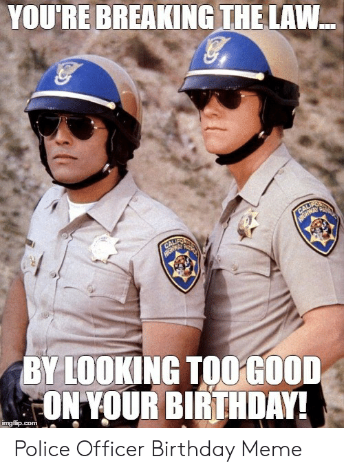 You Re Breaking Thelaw By Looking Too Good On Your Birthday Police Officer Birthday Meme Birthday Meme On Me Me