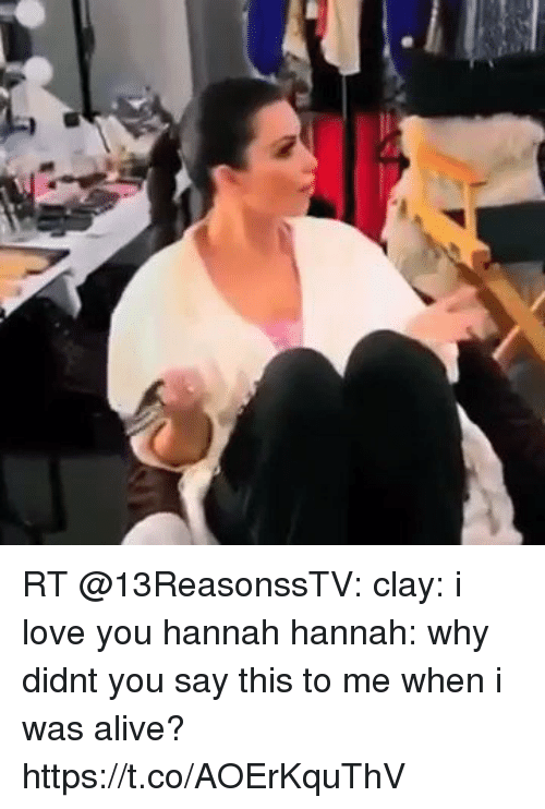 And Didnt I Hannah 13 You When Say Why Why Was Alive Love Me Clay Reasons I You