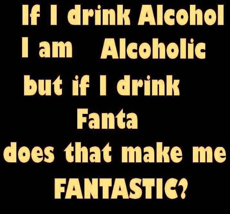 if-i-drink-alcohol-i-am-alcoholic-but-if-i-drink-fanta-does-that-make-me-fantastic