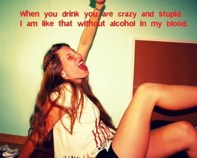 when-you-drink-you-are-crazy-and-stupid-i-am-like-that-without-alcohol-in-my-blood