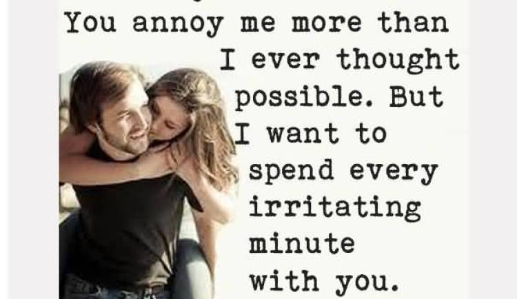 i-love-you-you-annoy-me-more-than-i-ever-thought-possible-but-i-want-to-spend-every-irritating-minute-with-you