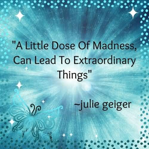 A Little Dose Of Madness Can Lead To Extraordinary Things. Julie Geiger Living Quotes
