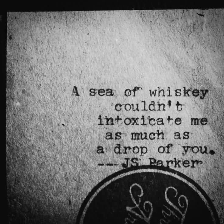A sea of whiskey couldn't intoxicate me as much as a drop of you. (JS Parker)