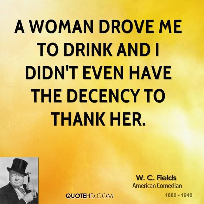 A Woman Drove Me To Drink And I Didnt Even Have The Decency To Thank Her W C Fields