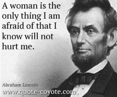 A woman is the only thing I am afraid of that I know will not hurt Abraham Lincoln