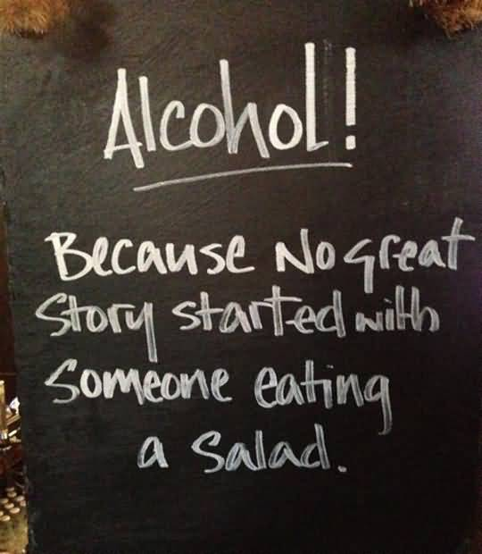 Alcohol Because no great story started with someone eating a salad.