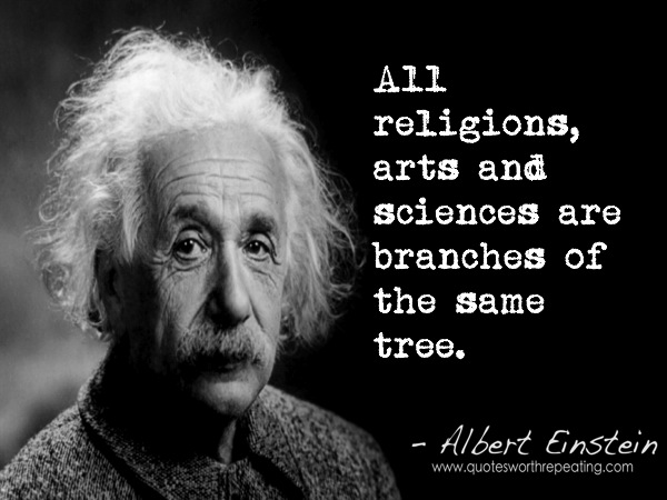 All religions, arts and sciences are branches of the same tree. Albert Einstein