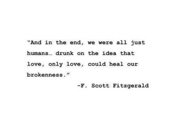 And in the end, we were all just humans.. drunk on the idea that love, only love, could heal our brokennes. (F. Scott Fitzgerald)
