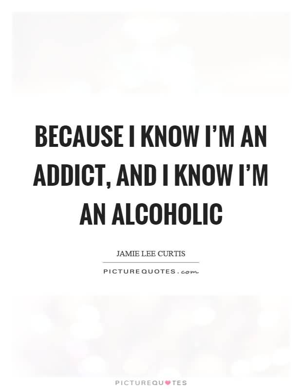 Because I Know Im An Addict And I Know Im An Alcoholic