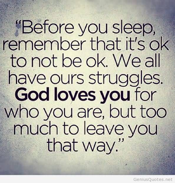 Before you sleep remember that its ok to not be ok. We all have our struggles. God loves you for who you are but too much to leave you that way.