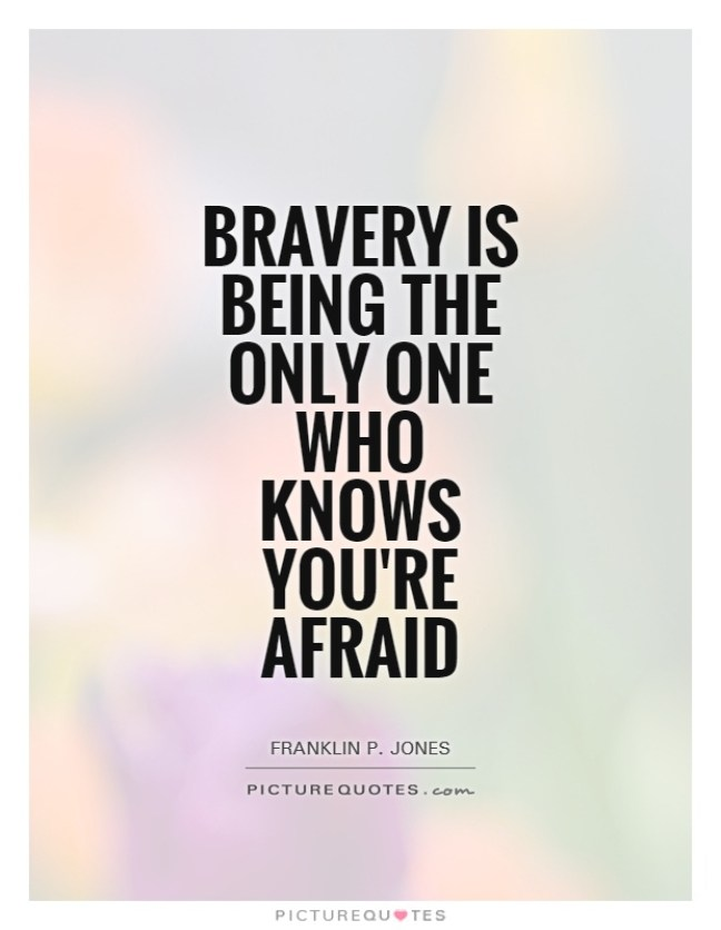 Bravery is being the only one who knows youre Franklin P. Jones
