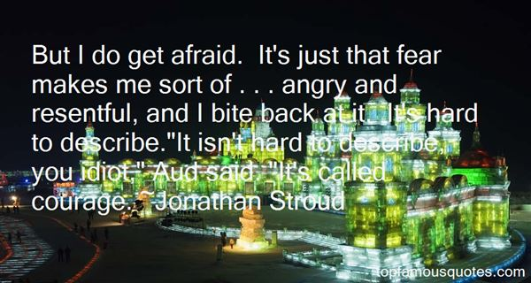 But I do get afraid. Its just that fear makes me sort of . . . angry and resentful and I bite back at it. Its hard to Jonathan Stroud