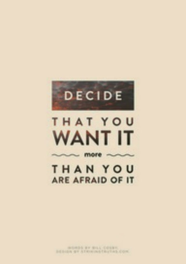 Decide that you want it more than you are afraid