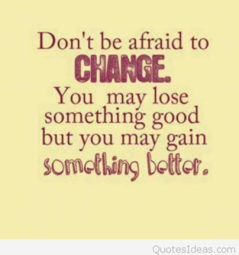 Don't be afraid of change. You may lose something good but you may gain something