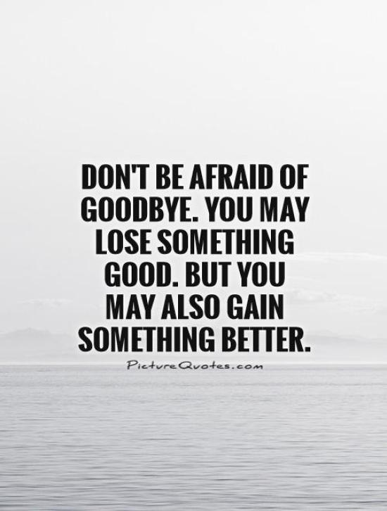 Don't be afraid of goodbye. You may lose something good. But you may also gain something