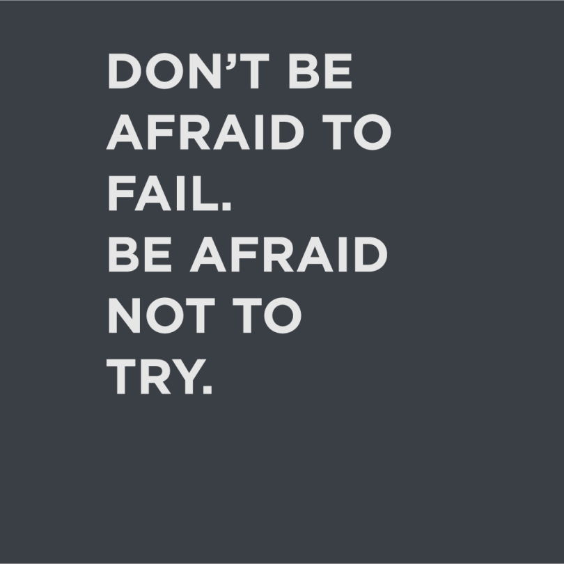 Don't be afraid to fail be afraid not to