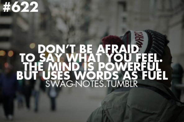 Don't be afraid to say what you feel. The mind is powerful but uses words as